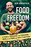 Food Freedom: A Year of Growing and Foraging 100 Percent of My Food and Why It Matters