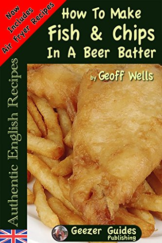 How To Make Fish & Chips In A Beer Batter (Authentic English Recipes Book 1)