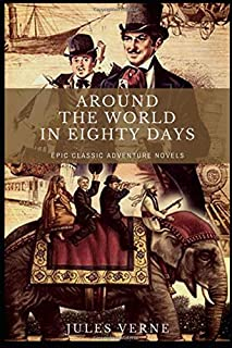 Around the World in Eighty Days by Jules Verne: Epic Classic Adventure Novels (Annotated)