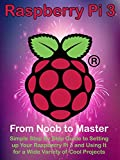 Raspberry Pi 3: From Noob to Master; Simple Step By Step Guide to Setting up Your Raspberry Pi 3 and Using It for a Wide Variety of Cool Projects (English Edition)