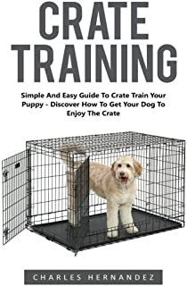 Crate Training: Simple And Easy Guide To Crate Train Your Puppy - Discover How To Get Your Dog To Enjoy The Crate! (Dog Tr...