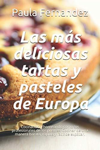 Las más deliciosas tartas y pasteles de Europa: Cocinando y horneando como los profesionales de los postres. Cocinar de una manera barata, rápida y fácil de explicar.