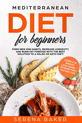 Mediterranean Diet for Beginners: Form new Mini Habits Increase Longevity and Burn fat Forever with the Best solution to a Paleo or Keto Diet complete  Loss Guide Intermittent Fasting tips