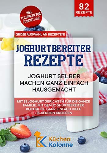Joghurtbereiter Rezepte – Joghurt selber machen ganz einfach hausgemacht: Mit 82 Joghurt Gerichten für die ganze Familie. Mit dem Joghurtbereiter Kochbuch ganz einfach viele Leckereien kreieren