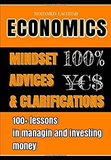 ECONOMICS: Mindset , Advices & Clarifications 100+ lessons in managing and investing money by Mohamed Lachhab