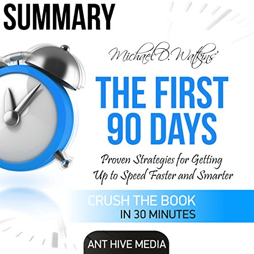 Summary Michael D Watkin's The First 90 Days: Proven Strategies for Getting Up to Speed Faster and Smarter, Updated and Expanded cover art