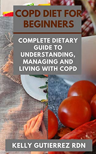 COPD DIET FOR BEGINNERS: Complete Dietary Guide to Understanding, Managing and Living with COPD