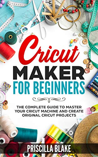 Cricut Maker for Beginners: The Complete Guide to Master your Cricut Machine and Create Original Cricut Projects (English Edition)