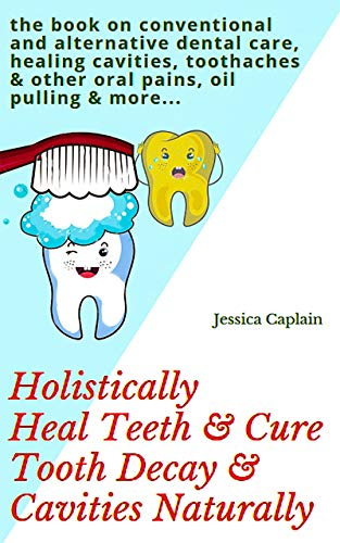 Holistically Heal Teeth & Cure Tooth Decay & Cavities Naturally: the book on conventional and alternative dental care, healing cavities, toothaches & other oral pains, oil pulling & more... by [Jessica Caplain]