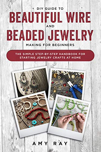 DIY Guide to Beautiful Wire and Beaded Jewelry Making for Beginners: The Simple Step-by-Step Handbook for Starting Jewelry Crafts at Home