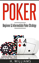 Poker: Beginner and Intermediate Poker Strategy | Kindle Edition | by H. Williams (Author). Publication Date: March 12, 2017