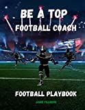 Be a Top Football Coach- Football Playbook: Coach Notebook | Practice Planner | Drawing Up Football Plays | Legendary Teams | Great Gift |