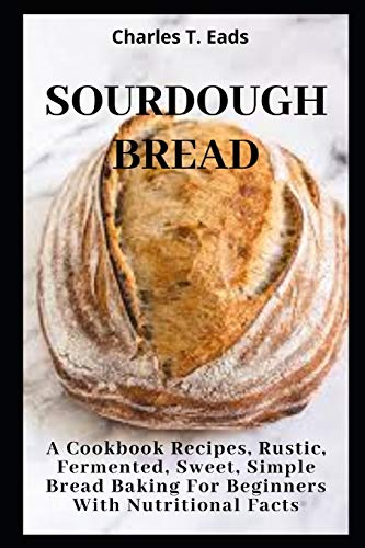 SOURDOUGH BREAD: A Cookbook Recipes, Rustic, Fermented, Sweet Simple Bread Baking For Beginners with Nutritional Facts