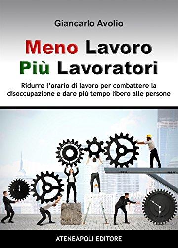Meno lavoro, più lavoratori: Ridurre l'orario di lavoro per combattere la disoccupazione e dare più tempo libero alle persone (Italian Edition)
