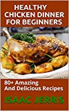 HEALTHY CHICKEN DINNER FOR BEGINNERS : 80+ Amazing And Delicious Recipes (English Edition)