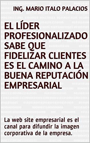 EL LÍDER PROFESIONALIZADO SABE QUE FIDELIZAR CLIENTES ES EL CAMINO A LA BUENA REPUTACIÓN EMPRESARIAL: La web site empresarial es el canal para difundir la imagen corporativa de la empresa.