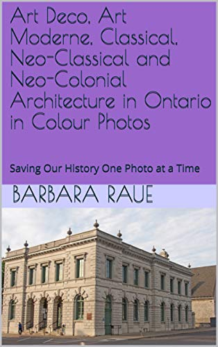 Art Deco, Art Moderne, Classical, Neo-Classical and Neo-Colonial Architecture in Ontario in Colour Photos: Saving Our History One Photo at a Time (English Edition)