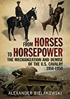 From Horses to Horsepower: The Mechanization and Demise of the U.S. Cavalry, 1916-1950