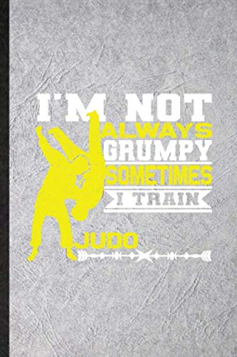 I'm Not Always Grumpy Sometimes I Train Judo: Funny Blank Lined Notebook Journal For Boxer Mma Fighter, Athletic Fighting, Inspirational Saying Unique Special Birthday Gift Idea Useful Design