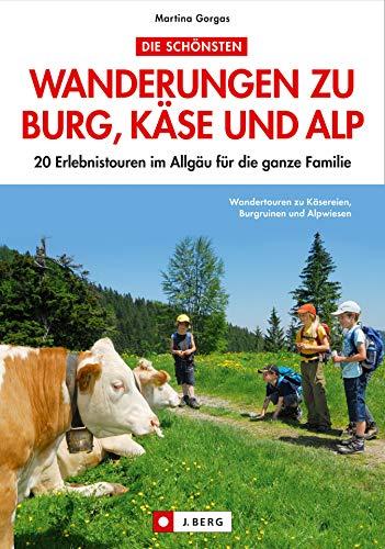 Die schönsten Wandertouren zu Burg, Käse und Alp: 20 Erlebnistouren im Allgäu für die ganze Familie.