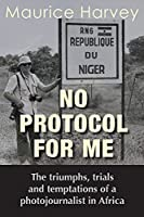 No Protocol For Me: The triumphs, trials and temptations of a photojournalist in Africa
