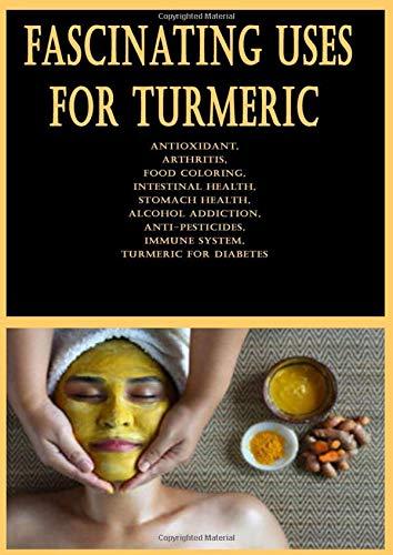 Fascinating Uses for Turmeric: Antioxidant, Arthritis, Food Coloring, Intestinal Health, Stomach Health, Alcohol Addiction, Anti-Pesticides, Immune System, Turmeric for Diabetes