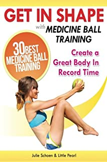 Get In Shape With Medicine Ball Training: The 30 Best Medicine Ball Exercises and Workouts To Create A Great Body In Recor...