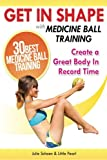 Get In Shape With Medicine Ball Training: The 30 Best Medicine Ball Exercises and Workouts To Create...