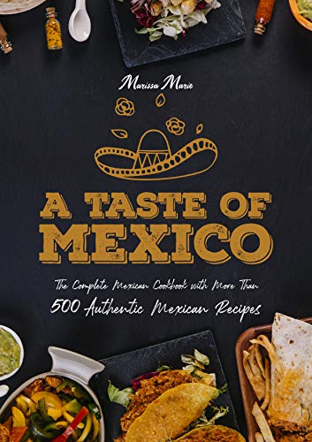 A Taste of Mexico: The Complete Mexican Cookbook With More Than 500 Authentic Mexican Recipes (English Edition)