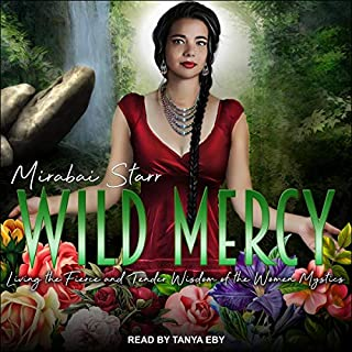 Wild Mercy     Living the Fierce and Tender Wisdom of the Women Mystics              Written by:                                                                                                                                 Mirabai Starr                               Narrated by:                                                                                                                                 Tanya Eby                      Length: 6 hrs and 57 mins     Not rated yet     Overall 0.0