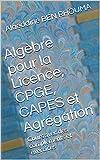 Algèbre pour la Licence, CPGE, CAPES et Agrégation: Cours avec des compléments et exercices
