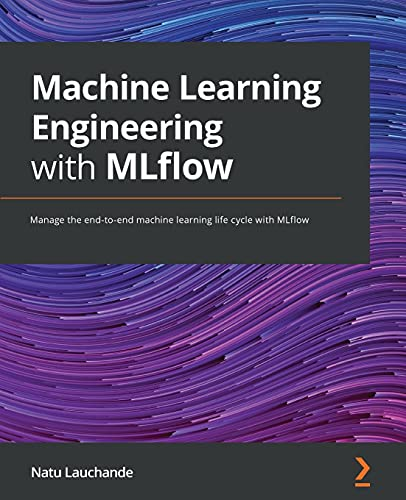 Machine Learning Engineering with MLflow: Manage the end-to-end machine learning life cycle with MLflow Front Cover