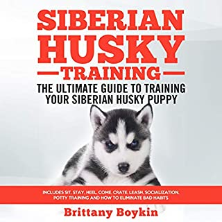 Siberian Husky Training: The Ultimate Guide to Training Your Siberian Husky Puppy: Includes Sit, Stay, Heel, Come, Crate, Leash, Socialization, Potty Training and How to Eliminate Bad Habits cover art