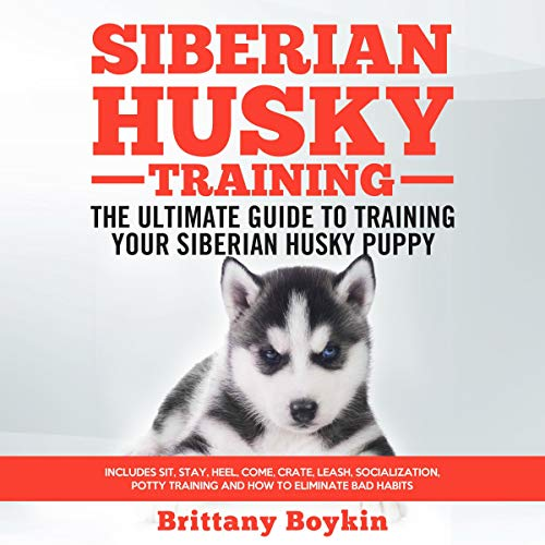 Siberian Husky Training: The Ultimate Guide to Training Your Siberian Husky Puppy: Includes Sit, Stay, Heel, Come, Crate, Leash, Socialization, Potty Training and How to Eliminate Bad Habits audiobook cover art