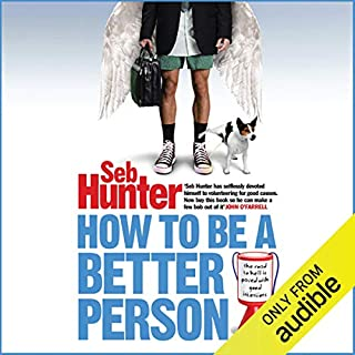 How to be a Better Person                    Written by:                                                                                                                                 Seb Hunter                               Narrated by:                                                                                                                                 Kris Dyer                      Length: 8 hrs and 23 mins     Not rated yet     Overall 0.0