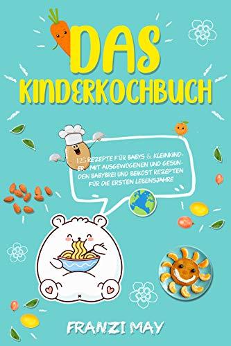 Das Kinderkochbuch - 123 Rezepte für Babys & Kleinkinder - mit ausgewogenen und gesunden Babybrei und Beikost Rezepten für die ersten Lebensjahre