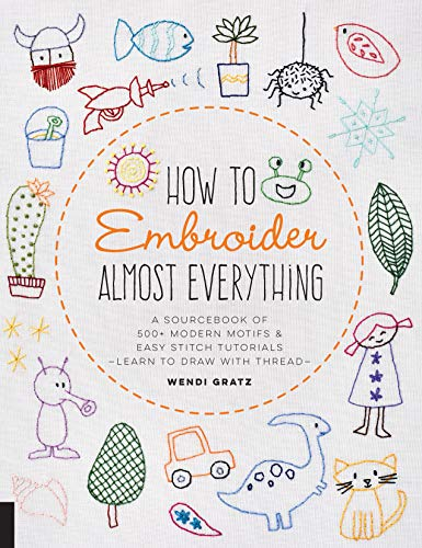 How to Embroider Almost Everything: A Sourcebook of 500+ Modern Motifs + Easy Stitch...