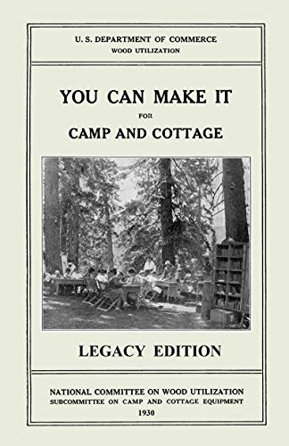 You Can Make It For Camp And Cottage Legacy Edition: Practical Rustic Woodworking Projects Cabin Furniture And Accessories From Reclaimed Wood The  Life and Cabin Craft Collection Book 7