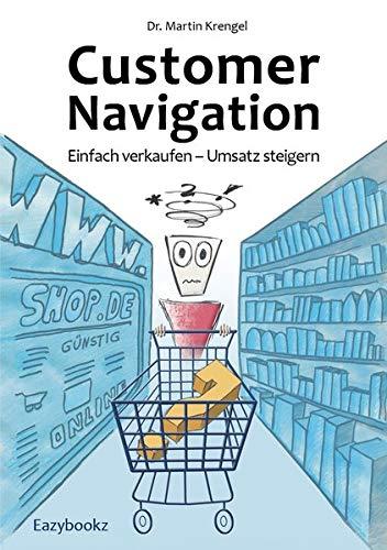 Customer Navigation: Einfach verkaufen – Umsatz steigern. Gute Impulse für Online Shops, Usability, Handel, Verkauf, Marketing und Beratung: Einfach ... Handel, Verkauf, Marketing und Beratung