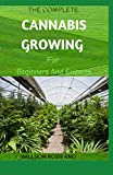 THE COMPLETE CANNABIS GROWING For Beginners And Experts: How To Become An Expert In Growing Cannabis Indoor And Outdoor