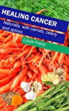 Healing Cancer: With carrots, celery and spices (English Edition)