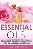 Essential Oils Book: A Beginner's Guide To Essential Oils – How to Enhance the Wellbeing of Your Body and Mind, Starting Today