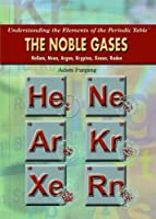 The Noble Gases: Helium, Neon, Argon, Krypton, Xenon, Radon (Understanding the Elements of the Periodic Table)