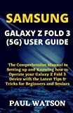 SAMSUNG GALAXY Z FOLD 3 (5G) USER GUIDE: The Comprehensive Manual to Setting up and Knowing how to Operate your Galaxy Z Fold 3 Device with the Latest Tips & Tricks for Beginners and Seniors