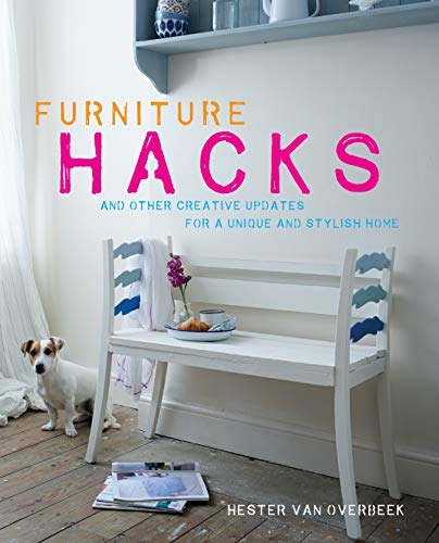 Overbeek, H: Furniture Hacks: Over 20 Step-By-Step Projects for a Unique and Stylish Home