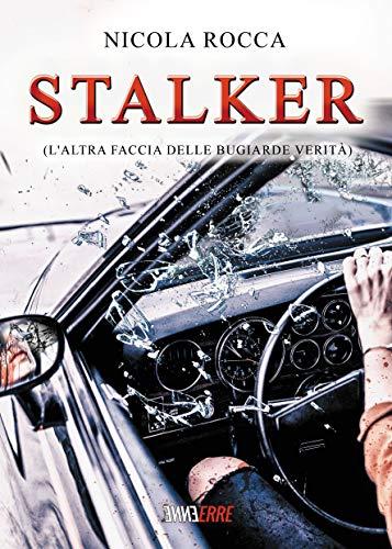 STALKER: (L'altra faccia delle Bugiarde Verità) - Un racconto agghiacciante; una storia noir che mette in evidenza il terribile e attuale fenomeno dello stalking
