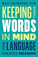 Keeping Those Words in Mind: How Language Creates Meaning