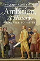 Ambition, A History: From Vice to Virtue