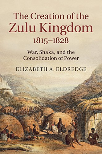 The Creation of the Zulu Kingdom, 1815–1828: War, Shaka, and the Consolidation of...