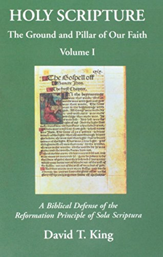 Holy Scripture: The Ground and Pillar of Our Faith, Volume I: A Biblical Defense of the Reformation Principle of Sola Scriptura